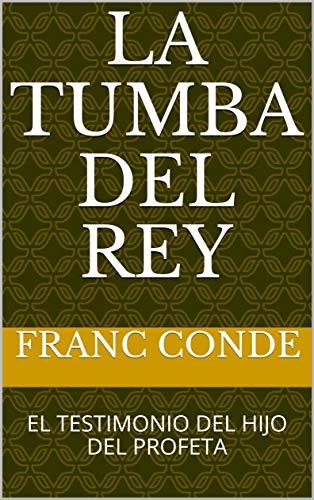 LA TUMBA DEL REY: EL TESTIMONIO DEL HIJO DEL PROFETA por FRANC CONDE