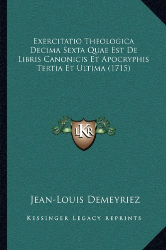 Exercitatio Theologica Decima Sexta Quae Est de Libris Canonicis Et Apocryphis Tertia Et Ultima (1715)