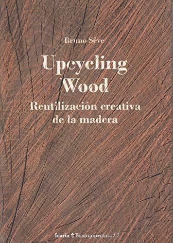 Upcycling Wood: Reutilización creativa de la madera (Bioarquitectura) por Bruno Sève