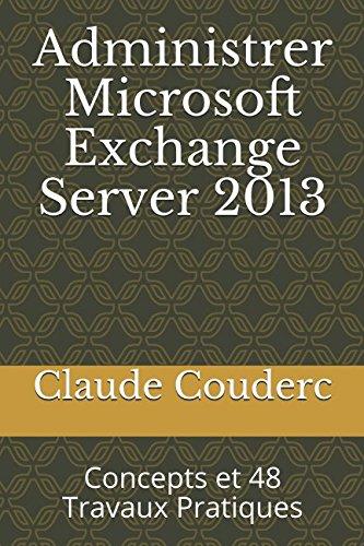 Administrer Microsoft Exchange Server 2013: Concepts et 48 Travaux Pratiques par Claude Couderc