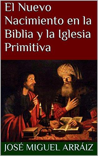 El Nuevo Nacimiento en la Biblia y la Iglesia Primitiva por Jose Miguel Arraiz Roberti epub