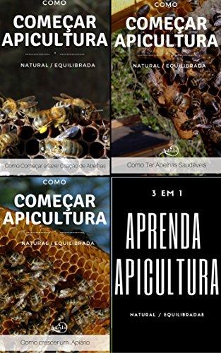 Como começar a Apicultura - compilação de 3 livros: Apicultura Equilibrada - Como crescer um apiário - Como ter abelhas Saudáveis (Portuguese Edition) por Sónia Costa