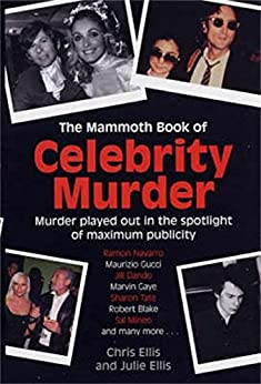 The Mammoth Book of Celebrity Murders: Murder Played Out in the Spotlight of Maximum Publicity (Mammoth Books) by [Ellis, Chris]