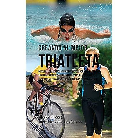 Creando al Mejor Triatleta: Descubre los secretos y trucos utilizados por los mejores triatletas profesionales y entrenadores, para mejorar tu capacidad atlética, resistencia, nutrición