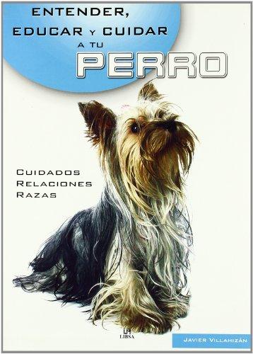 Entender, educar y cuidar a tu perro (Entender, Educar Y Cuidar Tu Mascota / Understand, Educate and Care for your Pet) por Javier Villahizan