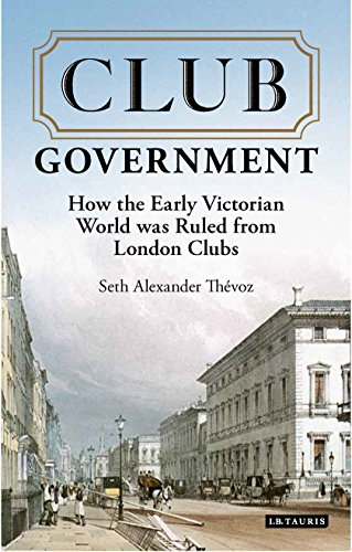 Club Government: How the Early Victorian World was Ruled from London Clubs (20171221) by [Thevoz, Seth Alexander]