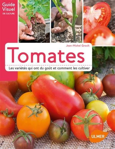 Tomates. Les variétés qui ont du goût et comment les cultiver par Jean-michel Groult