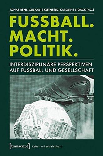 Fußball. Macht. Politik: Interdisziplinäre Perspektiven auf Fußball und Gesellschaft (Kultur und soziale Praxis) - Fußball-gesellschaft