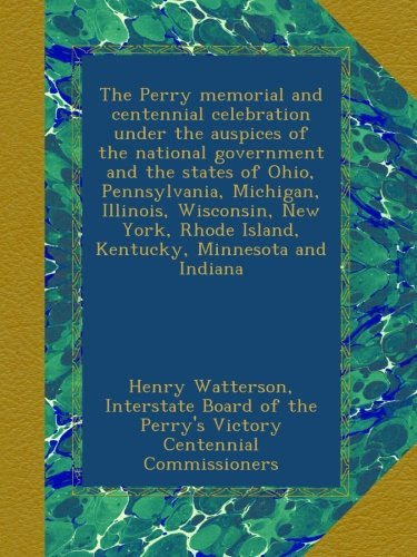 The Perry memorial and centennial celebration under the auspices of the national government and the states of Ohio, Pennsylvania, Michigan, Illinois, ... Rhode Island, Kentucky, Minnesota and Indiana