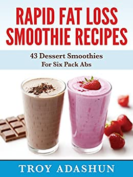 Rapid Fat Loss Smoothie Recipies: 43 Dessert Smoothies For Six Pack Abs by [Adashun, Troy]