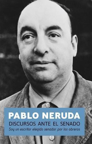 Discursos Ante El Senado: Soy Un Escritor Elegido Senador Por Los Obreros por Pablo Neruda