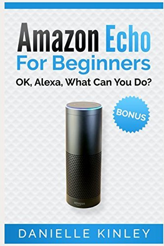Amazon Echo for Beginners: OK, Alexa, What Can You Do? by Danielle Kinley (2016-12-13)