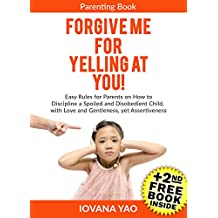Parenting: FORGIVE ME FOR YELLING AT YOU! How to Discipline a Spoiled and Disobedient Child, with Love and Gentleness,  yet Assertiveness (Parenting,Toddlers,Single,With ... and Logic,Child,Books) (English Edition)