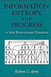 Information, Entropy, and Progress: A New Evolutionary Paradigm by Robert U. Ayres (1997-05-08)