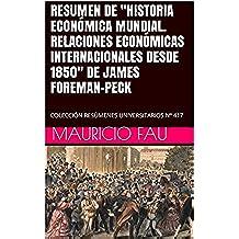 """RESUMEN DE """"HISTORIA ECONÓMICA MUNDIAL. RELACIONES ECONÓMICAS INTERNACIONALES DESDE 1850"""" DE JAMES FOREMAN-PECK: COLECCIÓN RESÚMENES UNIVERSITARIOS Nº 417"""