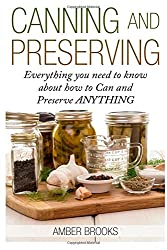 Canning and Preserving: Everything You Need to Know About How to Can and Preserve Anything!