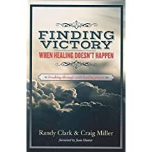 Finding Victory When Healing Doesn't Happen by Randy Clark (2015-01-01)