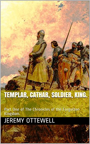 Templar, Cathar, Soldier, King.: Part One of The Chronicles of the Forgotten Kingdom.