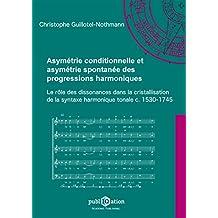 Asymétrie conditionnelle et asymétrie spontanée des progressions harmoniques: Le rôle des dissonances dans la cristallisation de la syntaxe harmonique tonale, c. 1530-1745