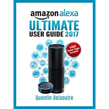 Amazon Alexa: Ultimate User Guide 2017 for Amazon Echo, Echo Dot & Amazon Tap  +500 Secret Easter Eggs included. (English Edition)