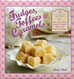 Fudges, Toffees & Caramels: 25 Foolproof Recipes for the Ultimate Sweet Treat