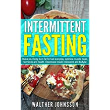 Intermittent Fasting: Make Your Body Burn Fat For Fuel Everyday, Optimize Muscle Mass, Hormones And Health. Decrease Insulin Resistance And Body Fat (intermittent ... weight loss, lean body.) (English Edition)