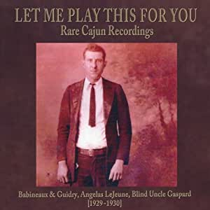 Let Me Play This For You: Rare Cajun Recordings....