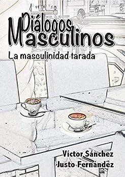Diálogos Masculinos - La masculinidad tarada de [Sánchez, Víctor , Fernández , Justo]