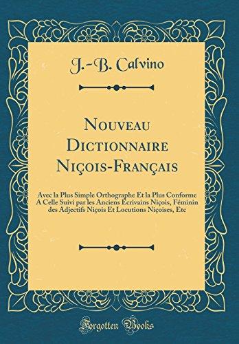 Nouveau Dictionnaire Nicois-Francais: Avec La Plus Simple Orthographe Et La Plus Conforme a Celle Suivi Par Les Anciens Ecrivains Nicois, Feminin Des ... Et Locutions Nicoises, Etc (Classic Reprint)
