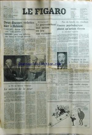 FIGARO du 01/08/1975 - 2 DISCOURS VEDETTES A HELSINKI - GISCARD ET BREJNEV PAR RENARD ET ROSSET MITTERRAND - LE GOUVERNEMENT DOIT METTRE EN JEU SON EXISTANCE PAR THIBON DEMI TOURS PAR FROSSARD PORTUGAL - PROCHAINE CRISE EXPLOSION DE GAZ A SAINT-CLOUD PLAN DE BATAILLE DES VITICULTEURS - GUERRE PSYCHOLOGIQUE PLUTOT QU'ACTION DIRECTE EN ATTENDANT L'AUTOMNE - LOUIS TEISSIER PAR GREIL SAMER LE FILM QUI TERRORISE L'AMERIQUE - LE SALAIRE DE LA PEUR