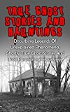 True Ghost Stories And Hauntings: Disturbing Legends Of Unexplained Phenomena, Ghastly True Ghost Stories And True Paranormal Hauntings (Haunted Asylums)
