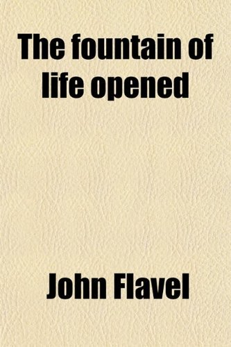The Fountain of Life Opened; Or, a Display of Christ in His Essential and Mediatorial Glory. Or, a Display of Christ in His Essential and Mediatorial Glory by John Flavel (2012-01-02)