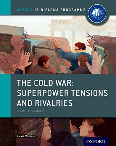 The Cold War - Superpower Tensions and Rivalries: IB History Course Book: Oxford IB Diploma Programme