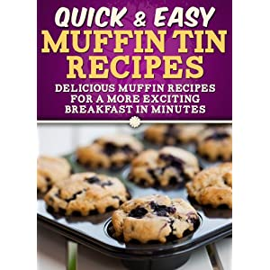 Muffin Tin Recipes: Delicious muffin recipes for a more exciting breakfast in minutes