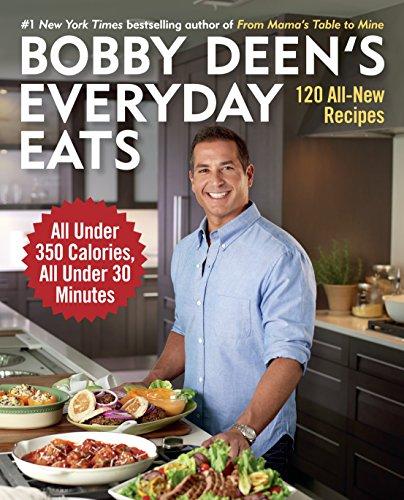 Bobby Deen's Everyday Eats: 120 All-New Recipes, All Under 350 Calories, All Under 30 Minutes: A Cookbook