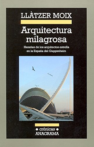 Arquitectura milagrosa: Hazañas de los arquitectos estrella en la España del Guggenheim (Crónicas) por Llàtzer Moix Puig