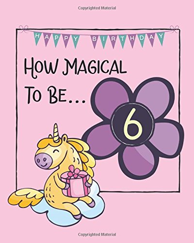 How Magical To Be 6: Birthday journal for Girls to Track Those 12 magical Months of being Six Years Old (Unicorn Magic Birthday Journals) por JEM Books