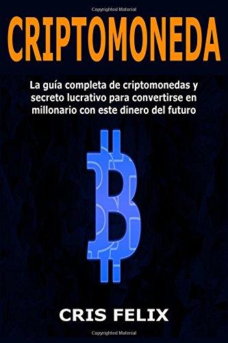 Criptomoneda: La guía completa de criptomonedas y secreto lucrativo para convertirse en millonario con este dinero del futuro