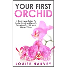 Your First Orchid: A Beginners Guide To Understanding Orchids, Growing Orchids And Orchid Care (Orchids For Beginners, How to Grow Orchids, Orchid Care) (English Edition)