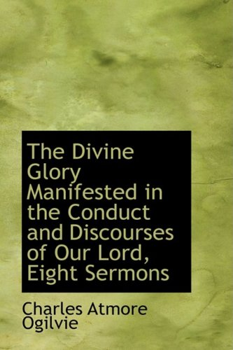 The Divine Glory Manifested in the Conduct and Discourses of Our Lord, Eight Sermons