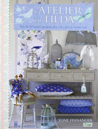 L'atelier di Tilda. Più di 50 nuovi progetti per voi e la vostra casa. Ediz. illustrata