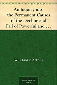 An Inquiry into the Permanent Causes of the Decline and Fall of Powerful and Wealthy Nations. Designed To Shew How The Prosperity Of The British Empire May Be Prolonged (English Edition) von [Playfair, William]