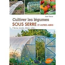 Cultiver les légumes sous serre et autres abris : Serres, tunnels, châssis, voiles...