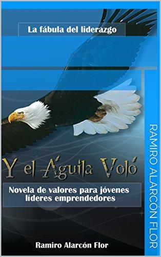 Y el Águila Voló: Novela de Valores para Jóvenes Líderes Emprendedores (Liderazgo y Motivación nº 1) por Ramiro Alarcón Flor