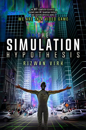 The Simulation Hypothesis: An MIT Computer Scientist Shows Why AI, Quantum Physics and Eastern Mystics All Agree We Are In a Video Game (English Edition)