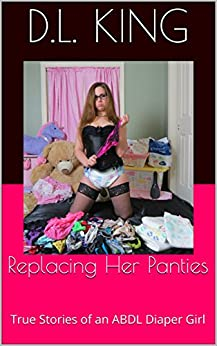 Replacing Her Panties: True Stories of an ABDL Diaper Girl (Confessions of a DaddyDom Book 1) (English Edition) par [King, D.L.]
