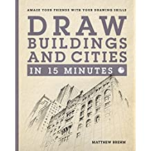 Draw Buildings and Cities in 15 Minutes: Amaze Your Friends With Your Drawing Skills (Draw in 15 Minutes Book 4) (English Edition)