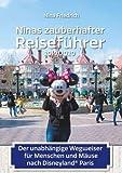 Ninas zauberhafter Reiseführer: Der unabhängige Wegweiser für Menschen und Mäuse nach Disneyland Paris