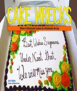 Cake Wrecks: When Professional Cakes Go Hilariously Wrong by [Yates, Jen]