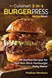 Our Cuisinart 3-in-1 Burger Press Cookbook: 99 Stuffed Recipes for Your Non Stick Hamburger Patty Maker (Burgers, Stuffe